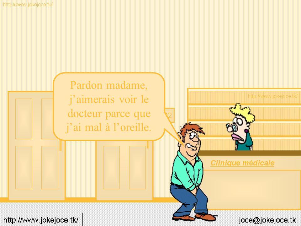 Pardon madame, jaimerais voir le docteur parce que jai mal à loreille.