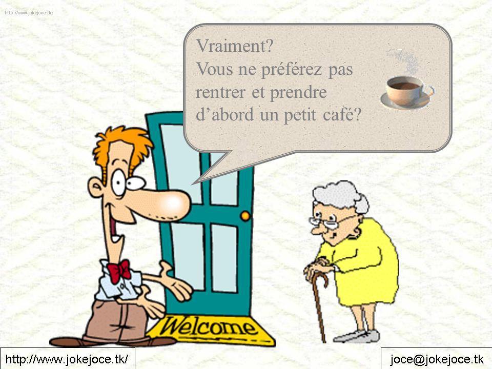 Vraiment Vous ne préférez pas rentrer et prendre dabord un petit café
