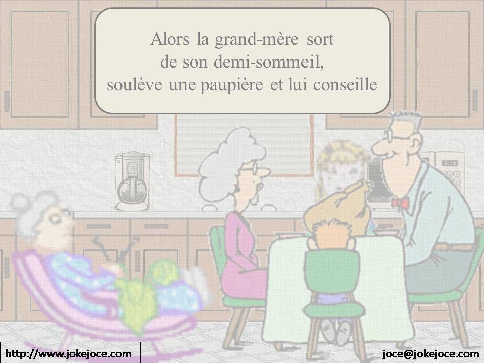 Alors la grand-mère sort de son demi-sommeil, soulève une paupière et lui conseille