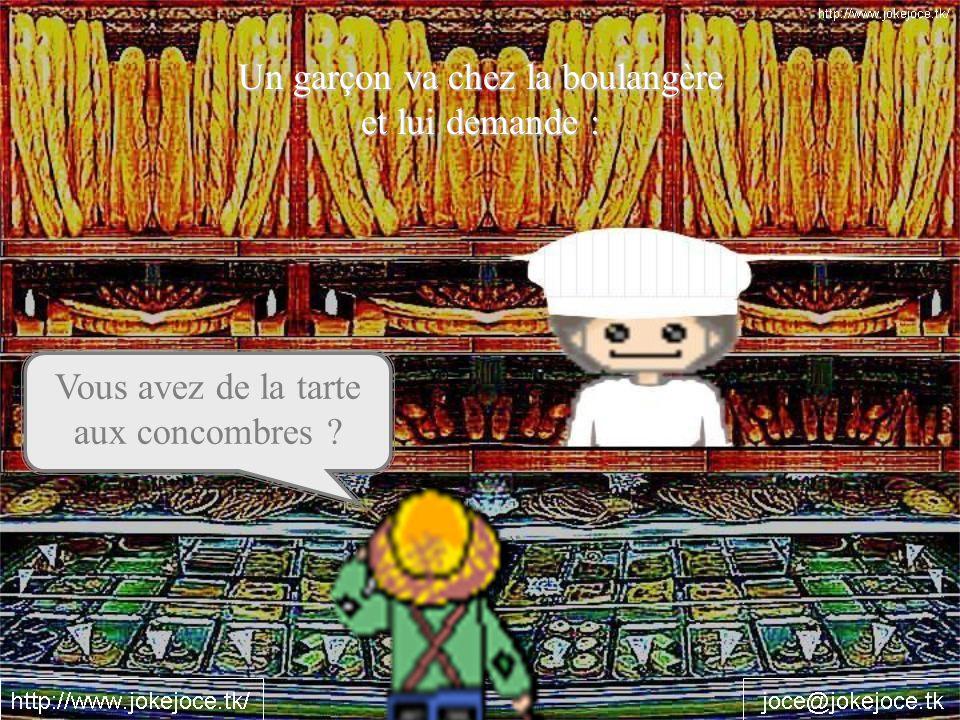 Un garçon va chez la boulangère et lui demande : Vous avez de la tarte aux concombres ?