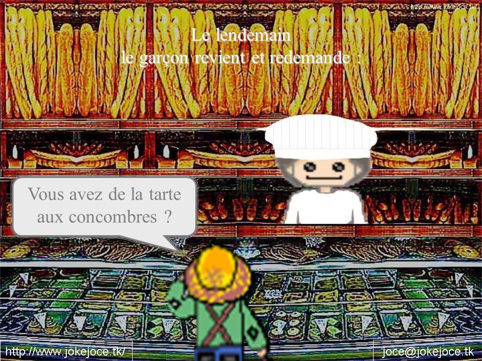 Le lendemain le garçon revient et redemande : Vous avez de la tarte aux concombres ?