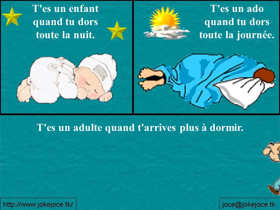 T es un enfant quand tu dors toute la nuit.T es un ado quand tu dors toute la journée.