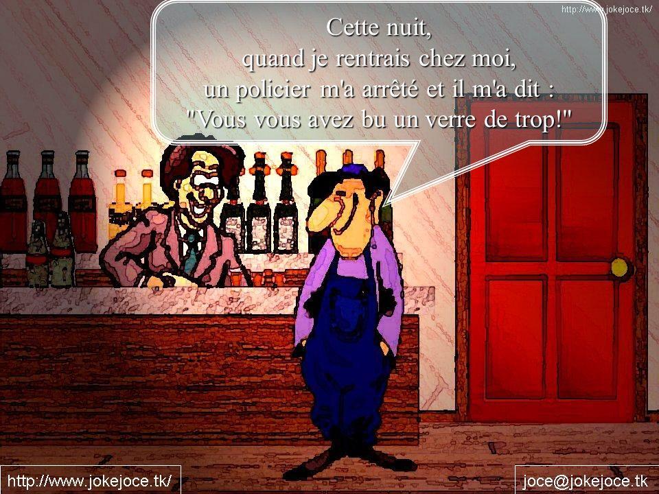 Cette nuit, quand je rentrais chez moi, un policier m a arrêté et il m a dit : Vous vous avez bu un verre de trop!