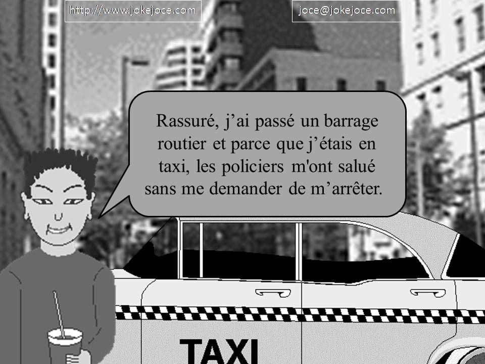 Rassuré, jai passé un barrage routier et parce que jétais en taxi, les policiers m ont salué sans me demander de marrêter.