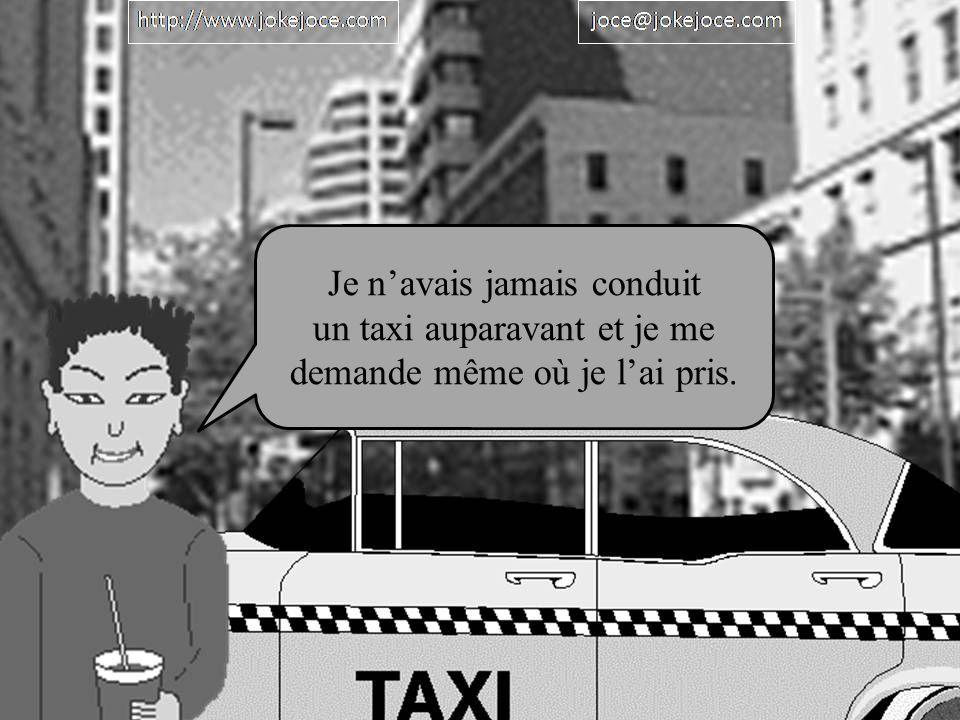 Je navais jamais conduit un taxi auparavant et je me demande même où je lai pris.