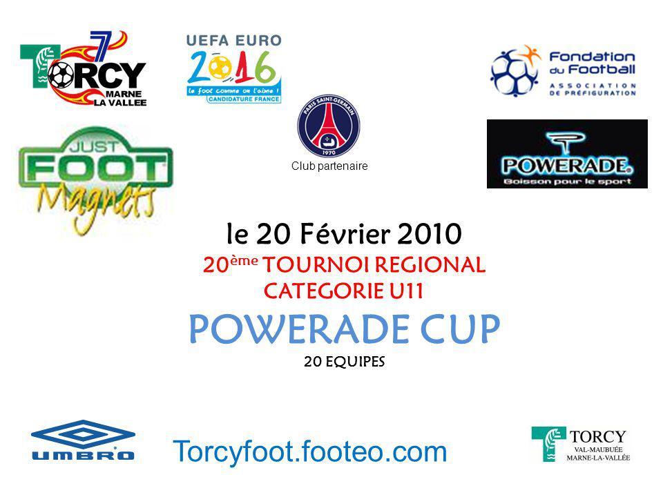 le 20 Février 2010 20 ème TOURNOI REGIONAL CATEGORIE U11 POWERADE CUP 20 EQUIPES Torcyfoot.footeo.com Club partenaire