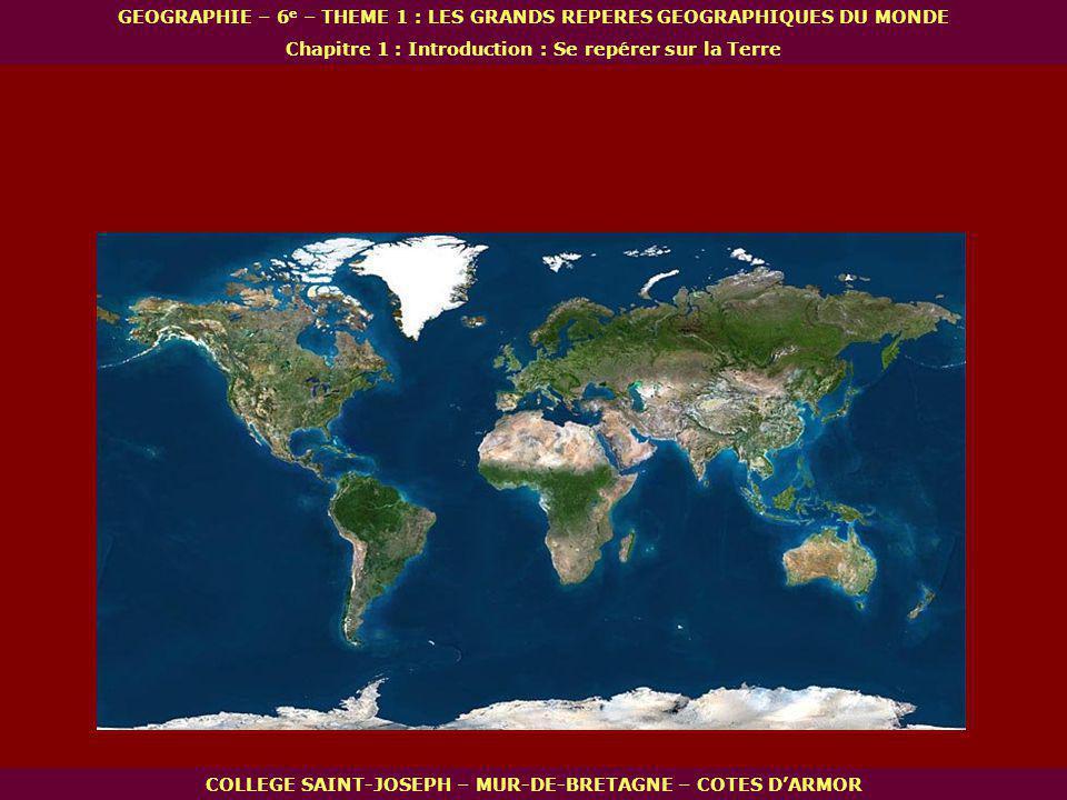 Afrique Océanie Amérique Asie Antarctique Europe Océan Arctique Océan Antarctique Océan Indien Océan Atlantique Océan Pacifique COLLEGE SAINT-JOSEPH – MUR-DE-BRETAGNE – COTES DARMOR GEOGRAPHIE – 6 e – THEME 1 : LES GRANDS REPERES GEOGRAPHIQUES DU MONDE Chapitre 1 : Introduction : Se repérer sur la Terre I.