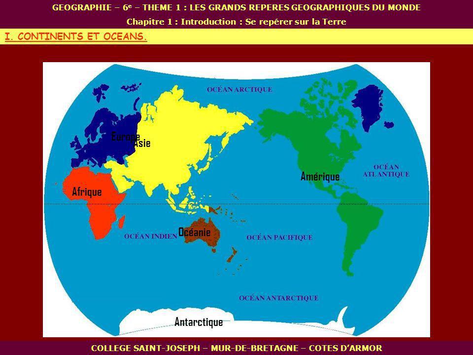 Afrique Océanie Amérique Asie Antarctique Europe COLLEGE SAINT-JOSEPH – MUR-DE-BRETAGNE – COTES DARMOR GEOGRAPHIE – 6 e – THEME 1 : LES GRANDS REPERES GEOGRAPHIQUES DU MONDE Chapitre 1 : Introduction : Se repérer sur la Terre I.