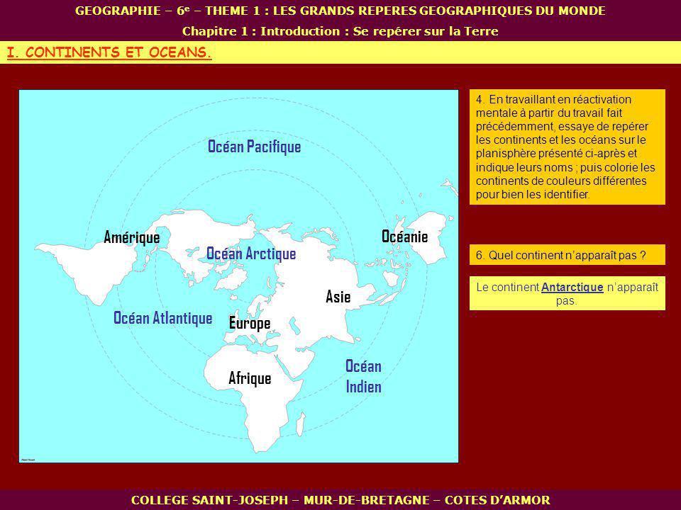 Afrique Océanie Amérique Asie Europe Océan Arctique Océan Indien Océan Atlantique Océan Pacifique COLLEGE SAINT-JOSEPH – MUR-DE-BRETAGNE – COTES DARMOR GEOGRAPHIE – 6 e – THEME 1 : LES GRANDS REPERES GEOGRAPHIQUES DU MONDE Chapitre 1 : Introduction : Se repérer sur la Terre I.