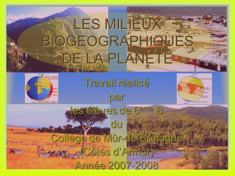 Travail réalisé par les élèves de 6 ème B du Collège de Mûr-de-Bretagne (Côtes dArmor) Année 2007-2008 LES MILIEUX BIOGEOGRAPHIQUES DE LA PLANETE