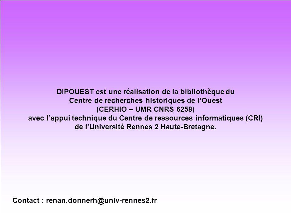 DIPOUEST est une réalisation de la bibliothèque du Centre de recherches historiques de lOuest (CERHIO – UMR CNRS 6258) avec lappui technique du Centre de ressources informatiques (CRI) de lUniversité Rennes 2 Haute-Bretagne.