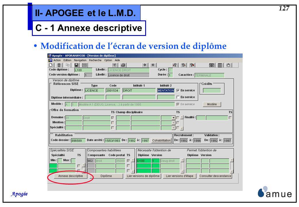 126 Apogée II- APOGEE et le L.M.D. Création de lécran Annexe Descriptive au diplôme C - 1 Annexe descriptive Champs faisant référence aux chapitres de