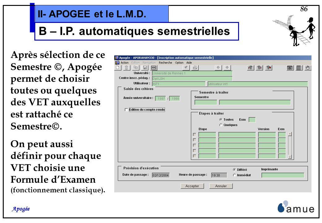 85 Apogée II- APOGEE et le L.M.D. B – I.P. automatiques semestrielles Si on lance les I.P. automatiques sur la VET, le traitement crée lInscription Pé