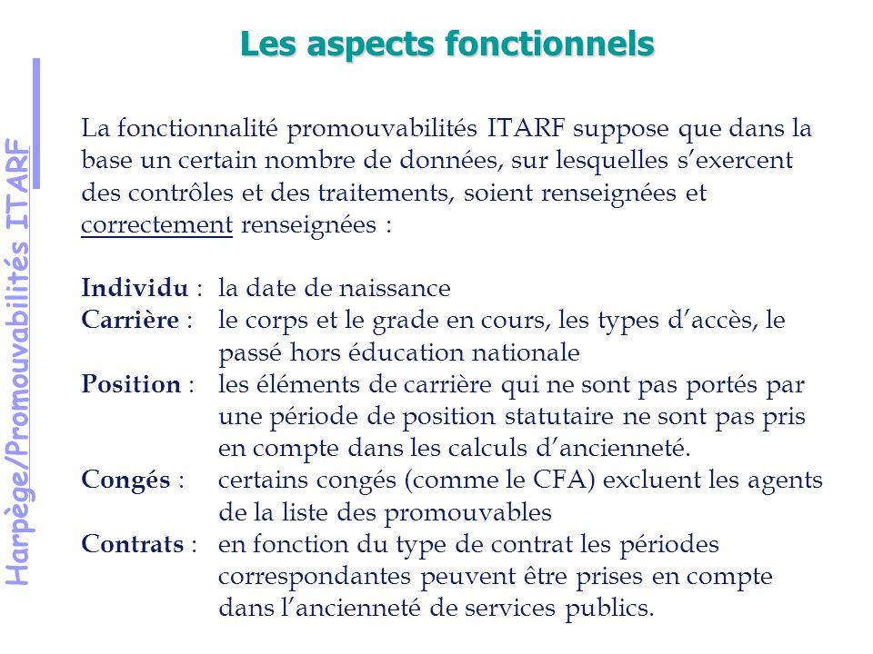 Harpège/Promouvabilités ITARF La fonctionnalité promouvabilités ITARF suppose que dans la base un certain nombre de données, sur lesquelles sexercent des contrôles et des traitements, soient renseignées et correctement renseignées : Individu :la date de naissance Carrière : le corps et le grade en cours, les types daccès, le passé hors éducation nationale Position : les éléments de carrière qui ne sont pas portés par une période de position statutaire ne sont pas pris en compte dans les calculs dancienneté.