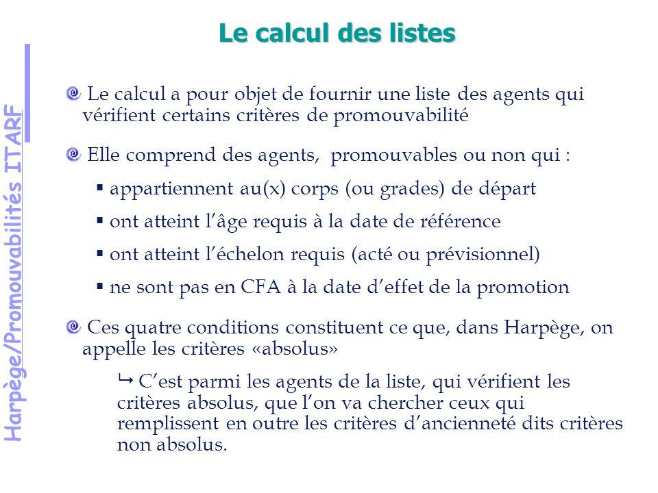 Harpège/Promouvabilités ITARF Le calcul a pour objet de fournir une liste des agents qui vérifient certains critères de promouvabilité Elle comprend des agents, promouvables ou non qui : appartiennent au(x) corps (ou grades) de départ ont atteint lâge requis à la date de référence ont atteint léchelon requis (acté ou prévisionnel) ne sont pas en CFA à la date deffet de la promotion Ces quatre conditions constituent ce que, dans Harpège, on appelle les critères «absolus» Cest parmi les agents de la liste, qui vérifient les critères absolus, que lon va chercher ceux qui remplissent en outre les critères dancienneté dits critères non absolus.