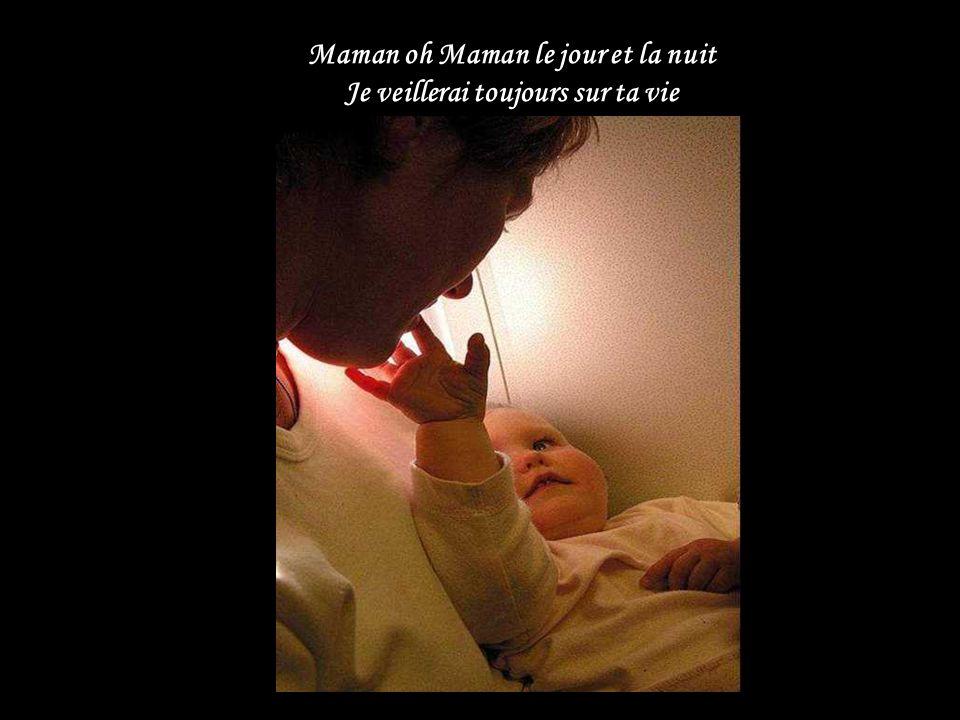 Maman oh Maman le jour et la nuit Je veillerai toujours sur ta vie