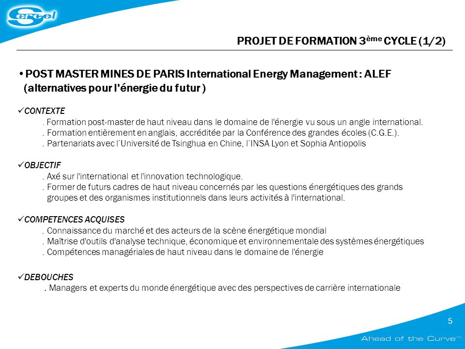 5 PROJET DE FORMATION 3 ème CYCLE (1/2) POST MASTER MINES DE PARIS International Energy Management : ALEF (alternatives pour l'énergie du futur ) CONT