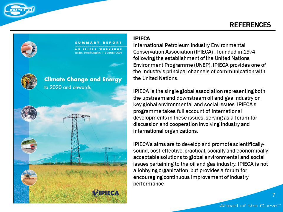 7 REFERENCES IPIECA International Petroleum Industry Environmental Conservation Association (IPIECA), founded in 1974 following the establishment of the United Nations Environment Programme (UNEP).