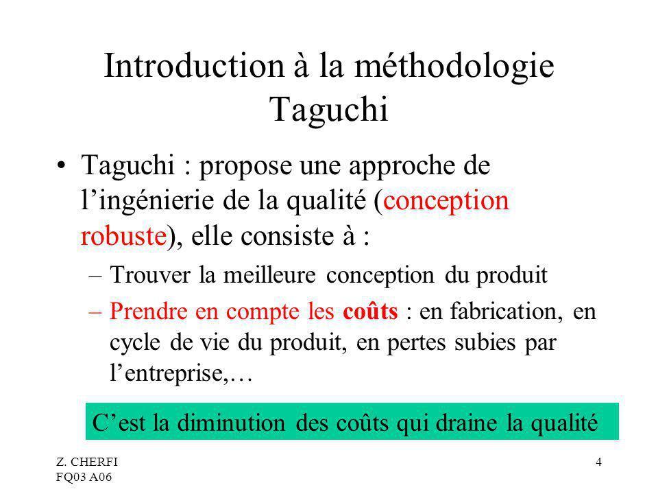 Z. CHERFI FQ03 A06 4 Introduction à la méthodologie Taguchi Taguchi : propose une approche de lingénierie de la qualité (conception robuste), elle con