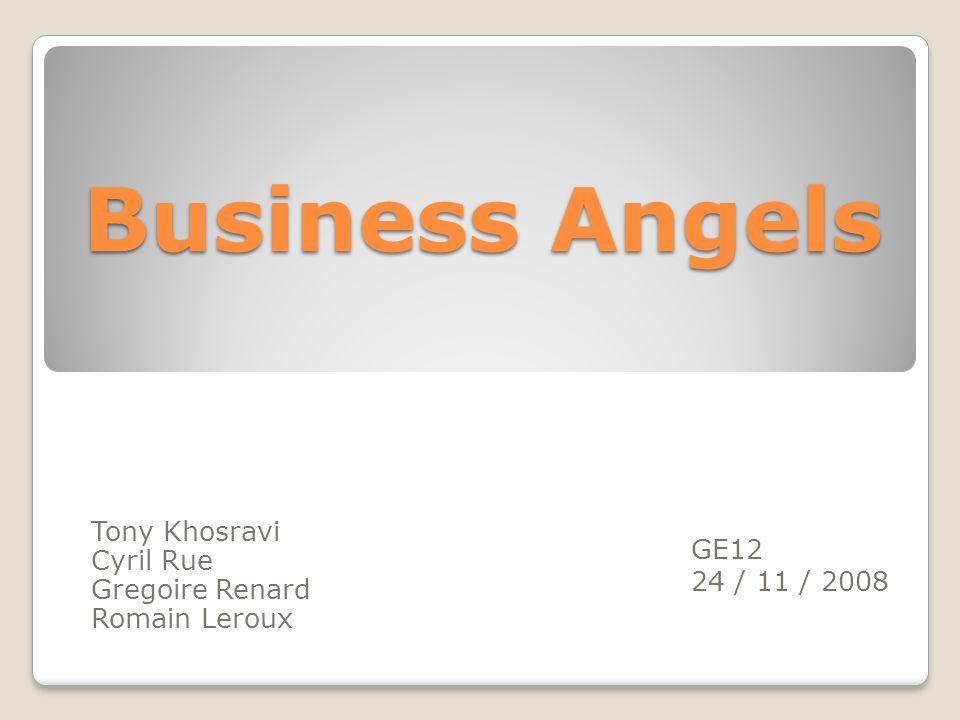 Business Angels Tony Khosravi Cyril Rue Gregoire Renard Romain Leroux GE12 24 / 11 / 2008
