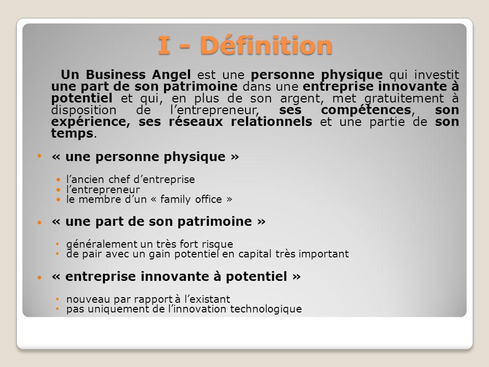 I - Définition Un Business Angel est une personne physique qui investit une part de son patrimoine dans une entreprise innovante à potentiel et qui, e