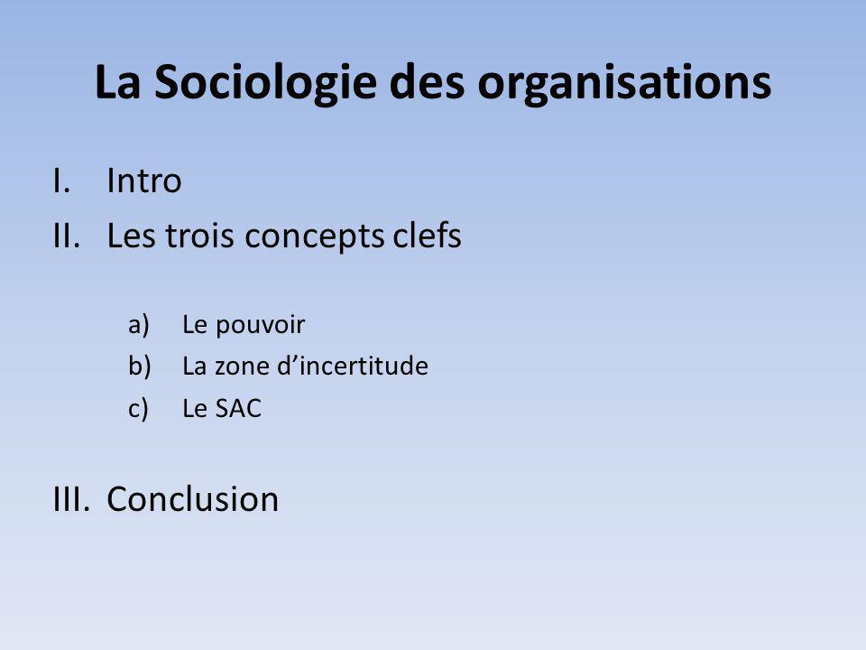 La Sociologie des organisations I.Intro II.Les trois concepts clefs a)Le pouvoir b)La zone dincertitude c)Le SAC III.Conclusion