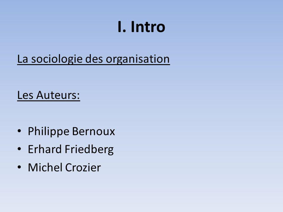 I. Intro La sociologie des organisation Les Auteurs: Philippe Bernoux Erhard Friedberg Michel Crozier