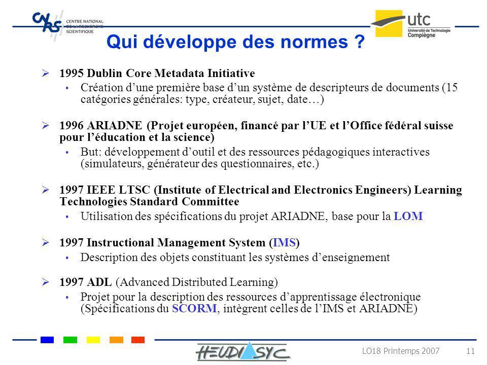 LO18 Printemps 2007 11 Qui développe des normes ? 1995 Dublin Core Metadata Initiative Création dune première base dun système de descripteurs de docu