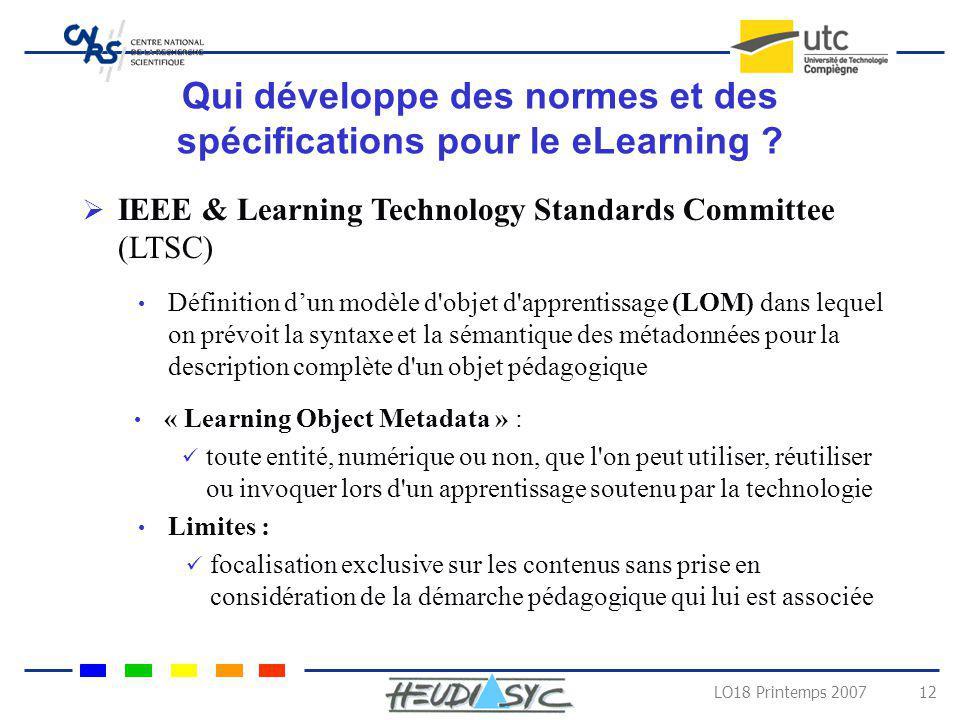 LO18 Printemps 2007 12 Qui développe des normes et des spécifications pour le eLearning ? IEEE & Learning Technology Standards Committee (LTSC) Défini