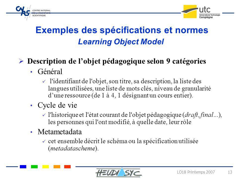 LO18 Printemps 2007 13 Exemples des spécifications et normes Learning Object Model Description de lobjet pédagogique selon 9 catégories Général l'iden