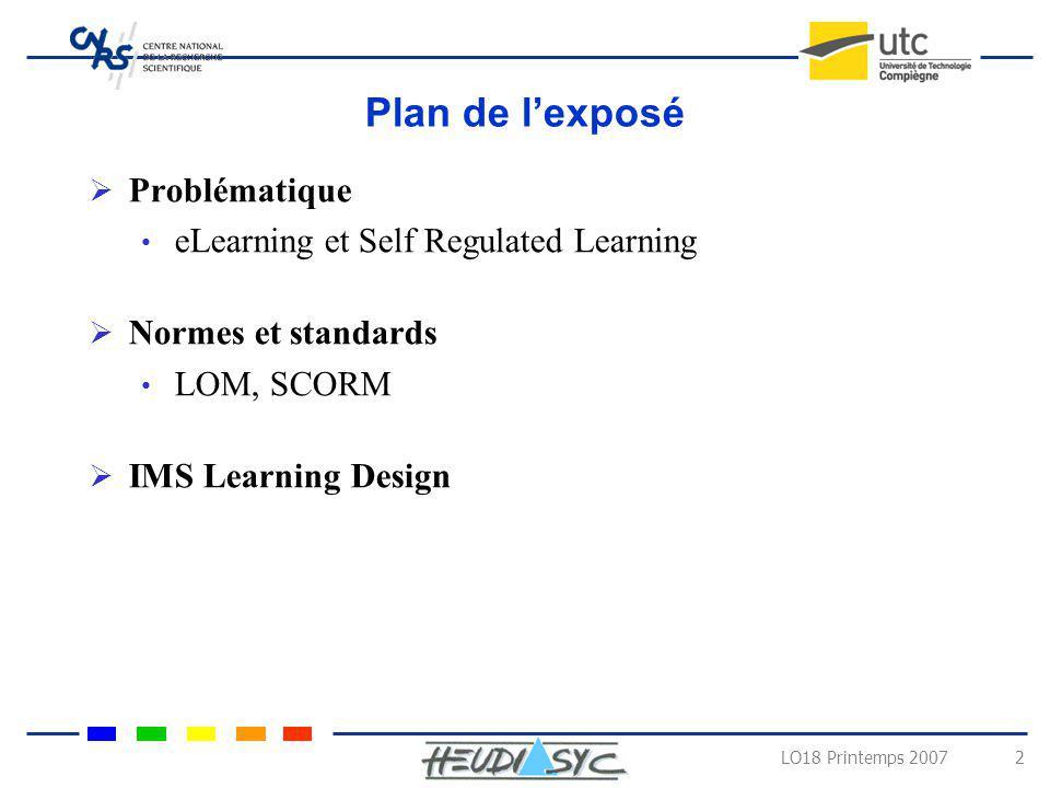 LO18 Printemps 2007 13 Exemples des spécifications et normes Learning Object Model Description de lobjet pédagogique selon 9 catégories Général l identifiant de l objet, son titre, sa description, la liste des langues utilisées, une liste de mots clés, niveau de granularité dune ressource (de 1 à 4, 1 désignant un cours entier).
