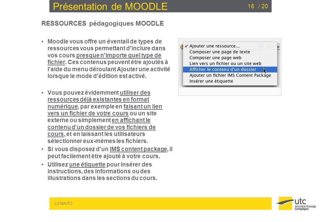 LO18/UTC / 2016 Présentation de MOODLE RESSOURCES pédagogiques MOODLE Moodle vous offre un éventail de types de ressources vous permettant d'inclure d
