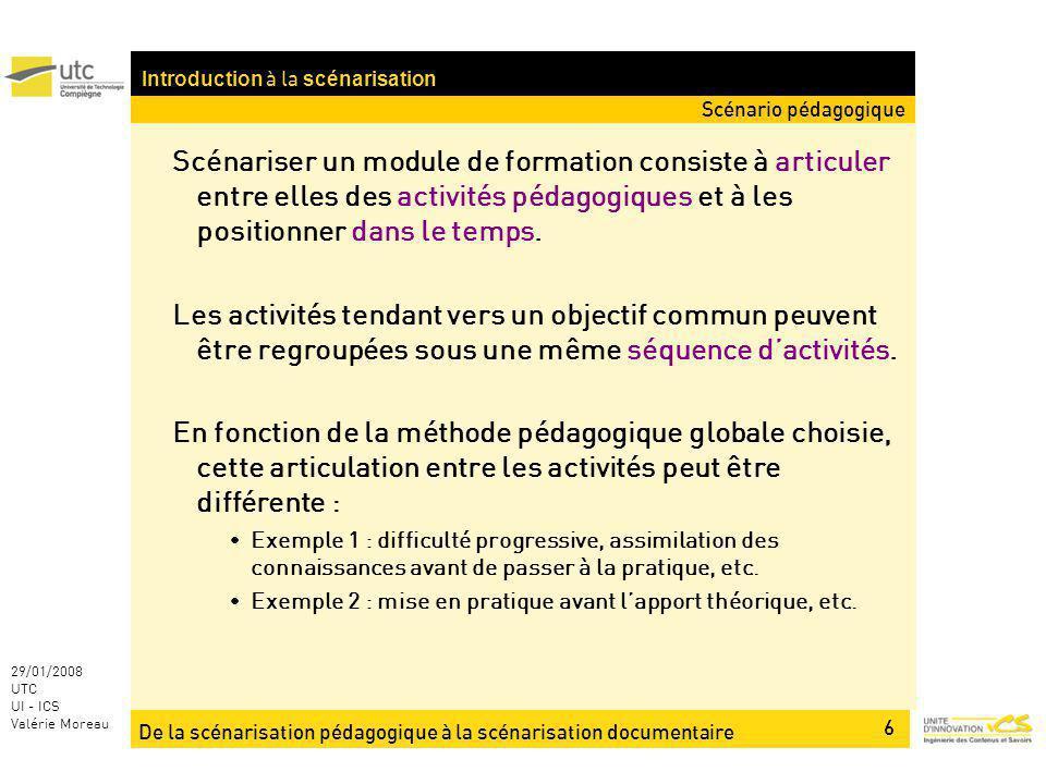 De la scénarisation pédagogique à la scénarisation documentaire 6 29/01/2008 UTC UI - ICS Valérie Moreau Introduction à la scénarisation Scénariser un module de formation consiste à articuler entre elles des activités pédagogiques et à les positionner dans le temps.