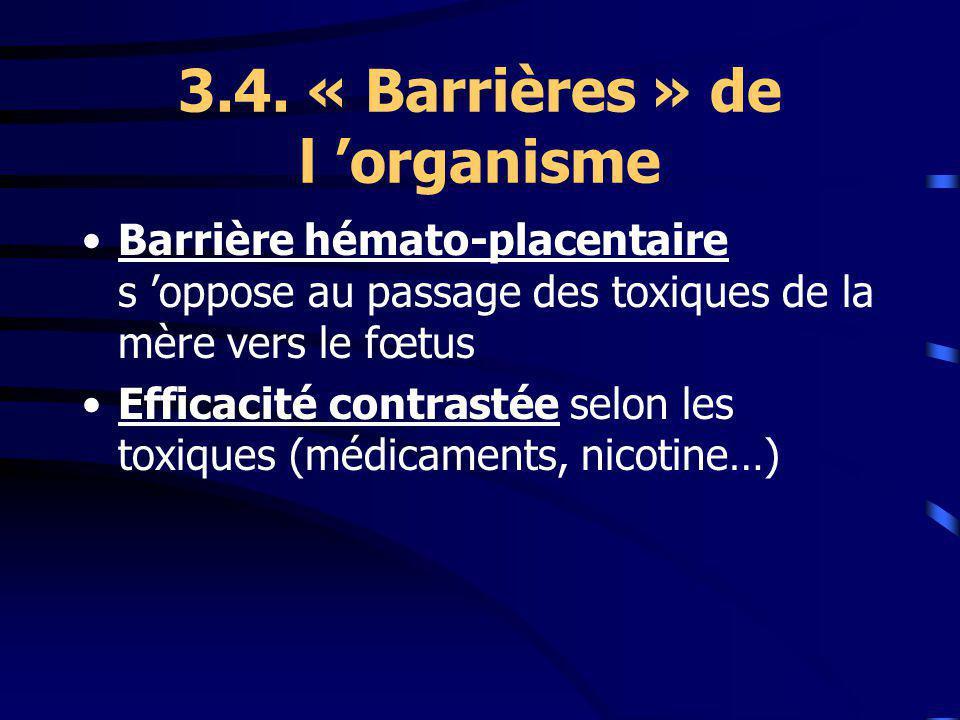 3.4. « Barrières » de l organisme Barrière hémato-placentaire s oppose au passage des toxiques de la mère vers le fœtus Efficacité contrastée selon le