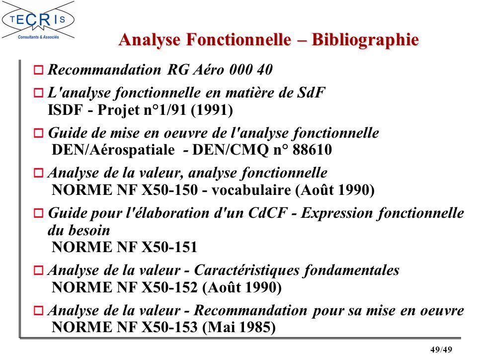 49/49 o Recommandation RG Aéro 000 40 o L analyse fonctionnelle en matière de SdF ISDF - Projet n°1/91 (1991) o Guide de mise en oeuvre de l analyse fonctionnelle DEN/Aérospatiale - DEN/CMQ n° 88610 o Analyse de la valeur, analyse fonctionnelle NORME NF X50-150 - vocabulaire (Août 1990) o Guide pour l élaboration d un CdCF - Expression fonctionnelle du besoin NORME NF X50-151 o Analyse de la valeur - Caractéristiques fondamentales NORME NF X50-152 (Août 1990) o Analyse de la valeur - Recommandation pour sa mise en oeuvre NORME NF X50-153 (Mai 1985) Analyse Fonctionnelle – Bibliographie