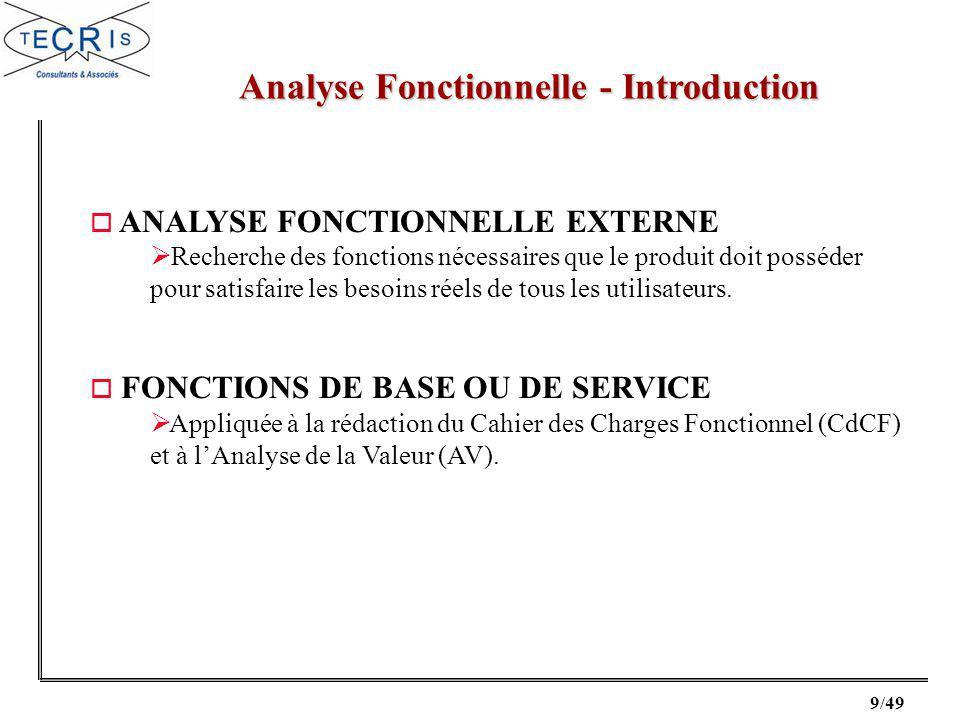 9/49 Analyse Fonctionnelle - Introduction o ANALYSE FONCTIONNELLE EXTERNE Recherche des fonctions nécessaires que le produit doit posséder pour satisfaire les besoins réels de tous les utilisateurs.
