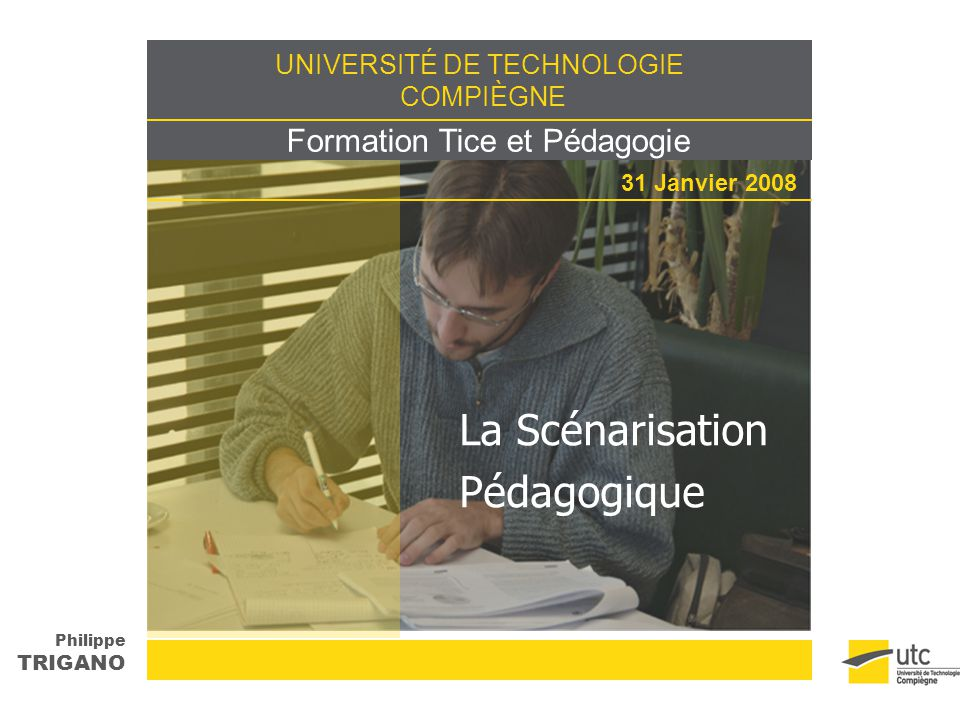 UNIVERSITÉ DE TECHNOLOGIE COMPIÈGNE Formation Tice et Pédagogie Philippe TRIGANO 31 Janvier 2008 La Scénarisation Pédagogique