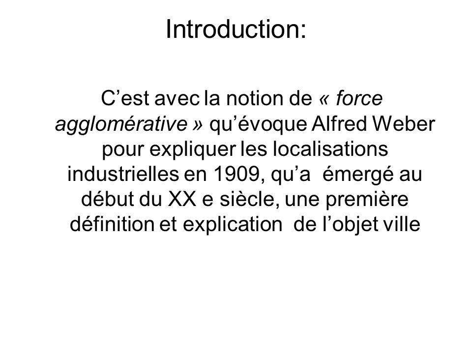 Introduction: Cest avec la notion de « force agglomérative » quévoque Alfred Weber pour expliquer les localisations industrielles en 1909, qua émergé