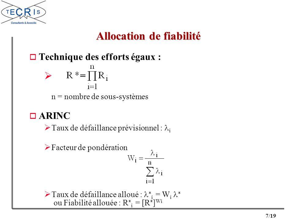 8/19 o AGREE : avec t = durée de la mission t i = durée de fonctionnement du sous-système N i = nombre de modules du sous-système N = nombre de modules dans le système (N = N i ) W i = fonction d importance du sous-système ([0 ; 1]) R*(t) = fiabilité du système pour la durée t Fiabilité allouée : Allocation de fiabilité
