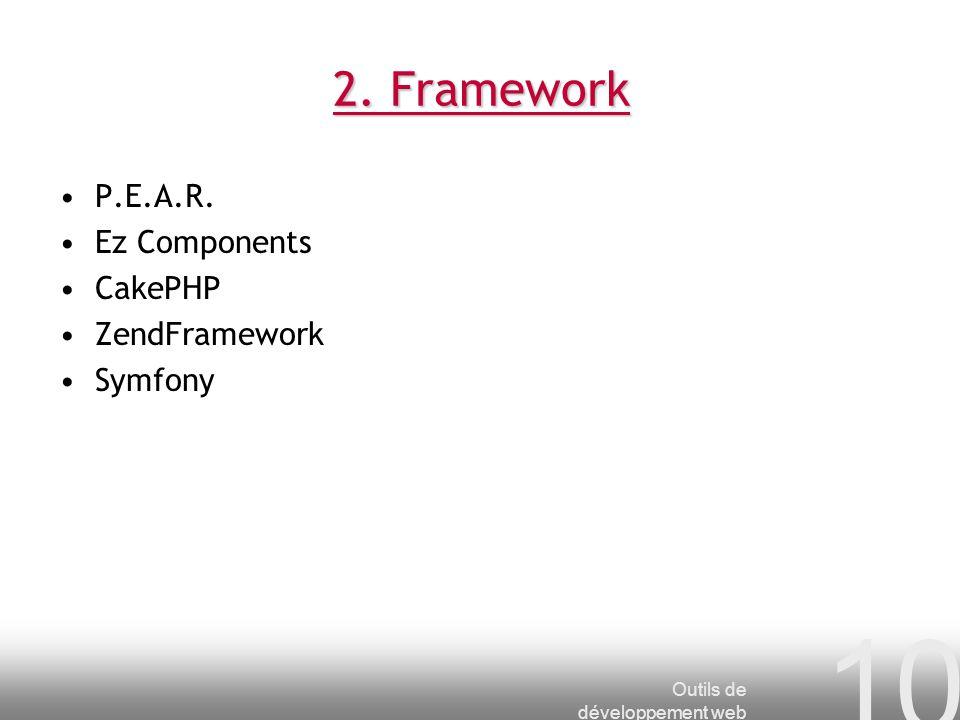 Outils de développement web 10 2. Framework P.E.A.R. Ez Components CakePHP ZendFramework Symfony