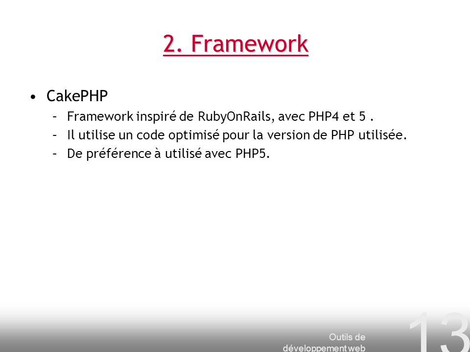 Outils de développement web 13 2. Framework CakePHP –Framework inspiré de RubyOnRails, avec PHP4 et 5. –Il utilise un code optimisé pour la version de