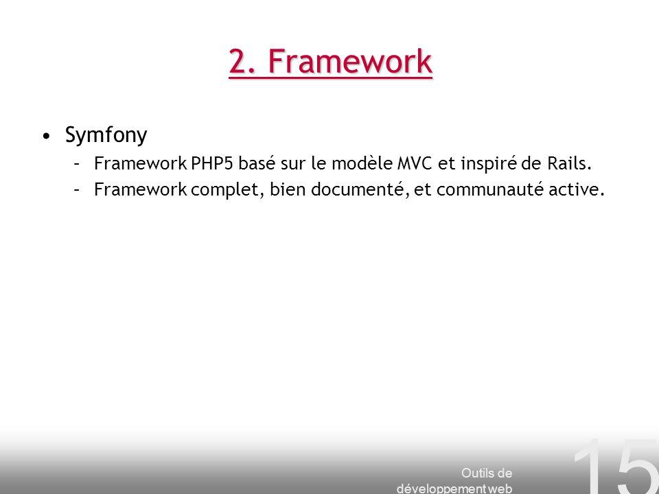 Outils de développement web 15 2. Framework Symfony –Framework PHP5 basé sur le modèle MVC et inspiré de Rails. –Framework complet, bien documenté, et