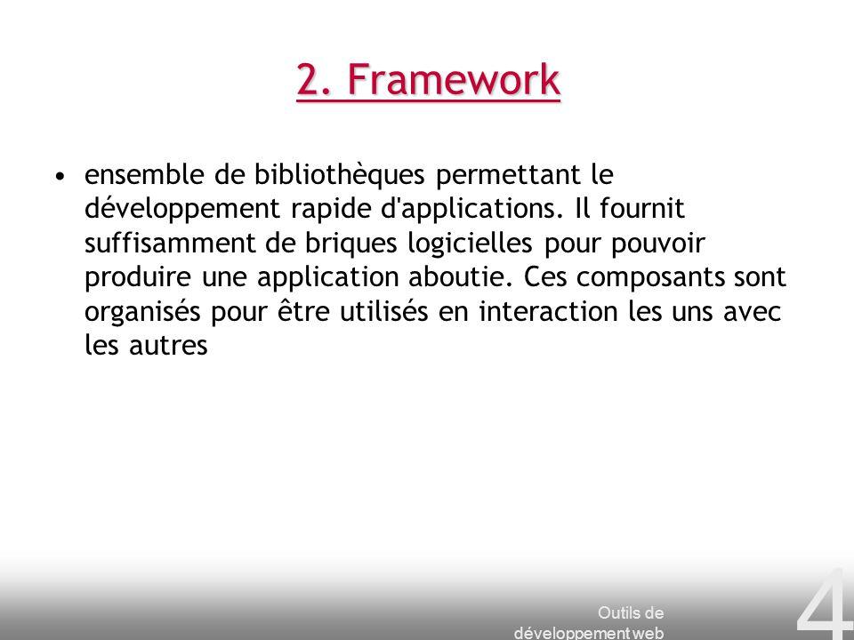 Outils de développement web 4 2. Framework ensemble de bibliothèques permettant le développement rapide d'applications. Il fournit suffisamment de bri