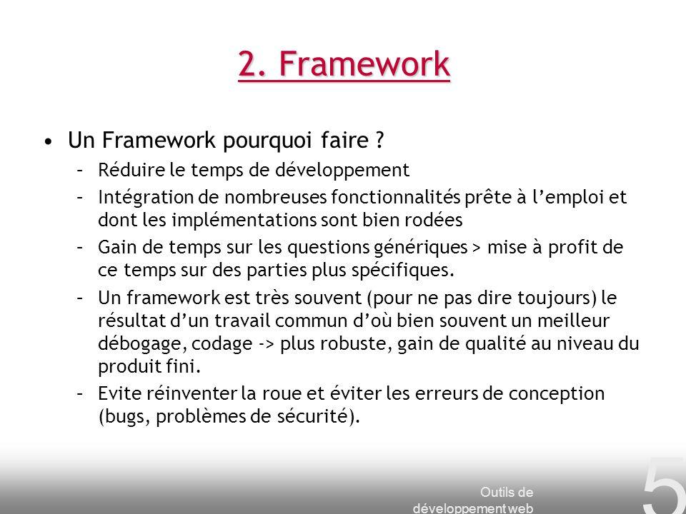 Outils de développement web 5 2. Framework Un Framework pourquoi faire ? –Réduire le temps de développement –Intégration de nombreuses fonctionnalités