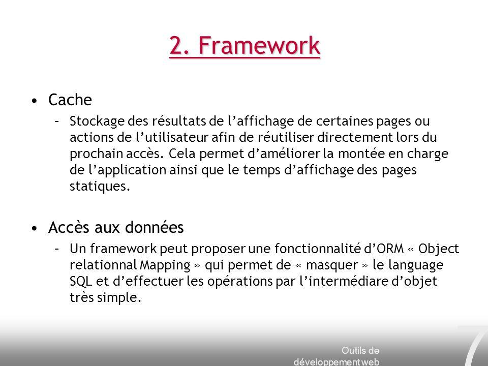 Outils de développement web 7 2. Framework Cache –Stockage des résultats de laffichage de certaines pages ou actions de lutilisateur afin de réutilise