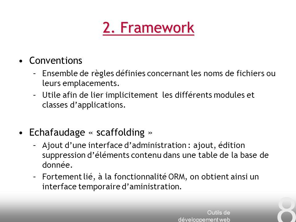Outils de développement web 8 2. Framework Conventions –Ensemble de règles définies concernant les noms de fichiers ou leurs emplacements. –Utile afin