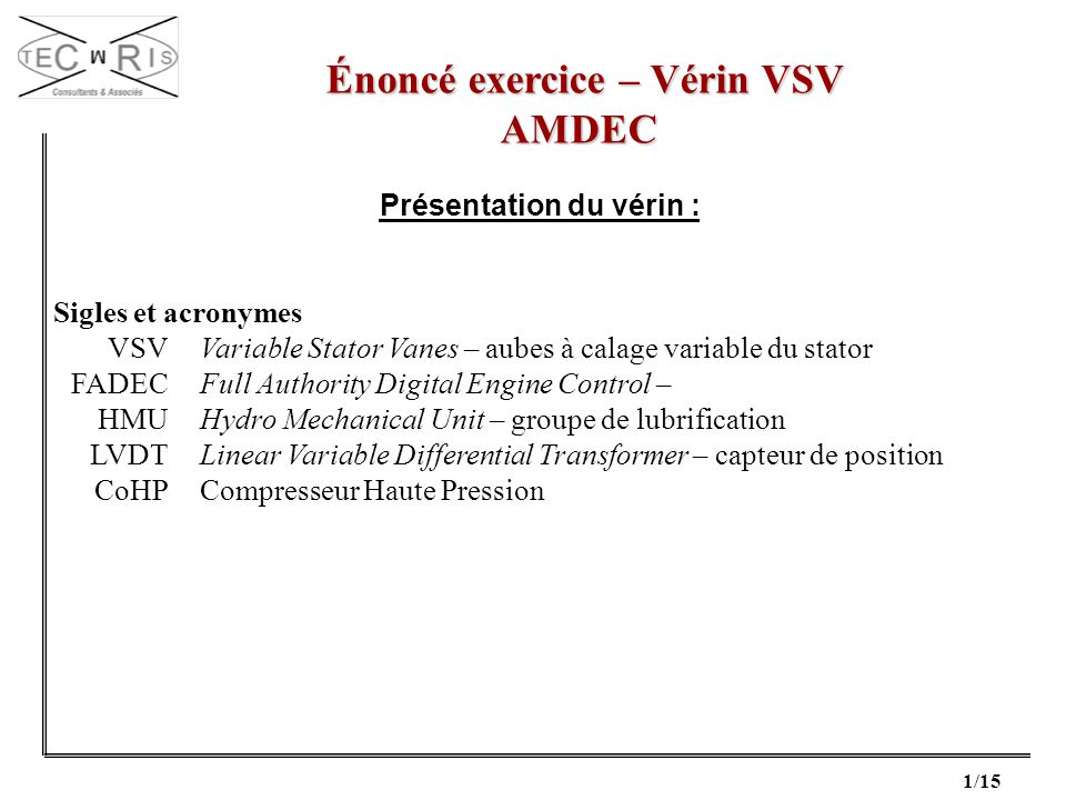 1/15 Énoncé exercice – Vérin VSV Énoncé exercice – Vérin VSVAMDEC Présentation du vérin : Sigles et acronymes VSVVariable Stator Vanes – aubes à calag
