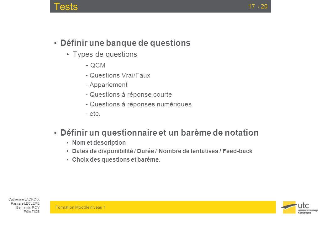 Catherine LACROIX Pascale LECLERE Benjamin ROY Pôle TICE Formation Moodle niveau 1 / 2017 Tests Définir une banque de questions Types de questions - QCM - Questions Vrai/Faux - Appariement - Questions à réponse courte - Questions à réponses numériques - etc.