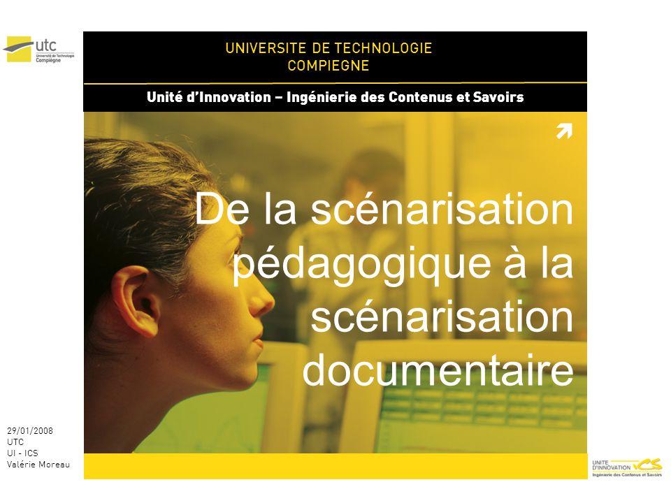 UNIVERSITE DE TECHNOLOGIE COMPIEGNE Unité dInnovation – Ingénierie des Contenus et Savoirs 29/01/2008 UTC UI - ICS Valérie Moreau De la scénarisation pédagogique à la scénarisation documentaire