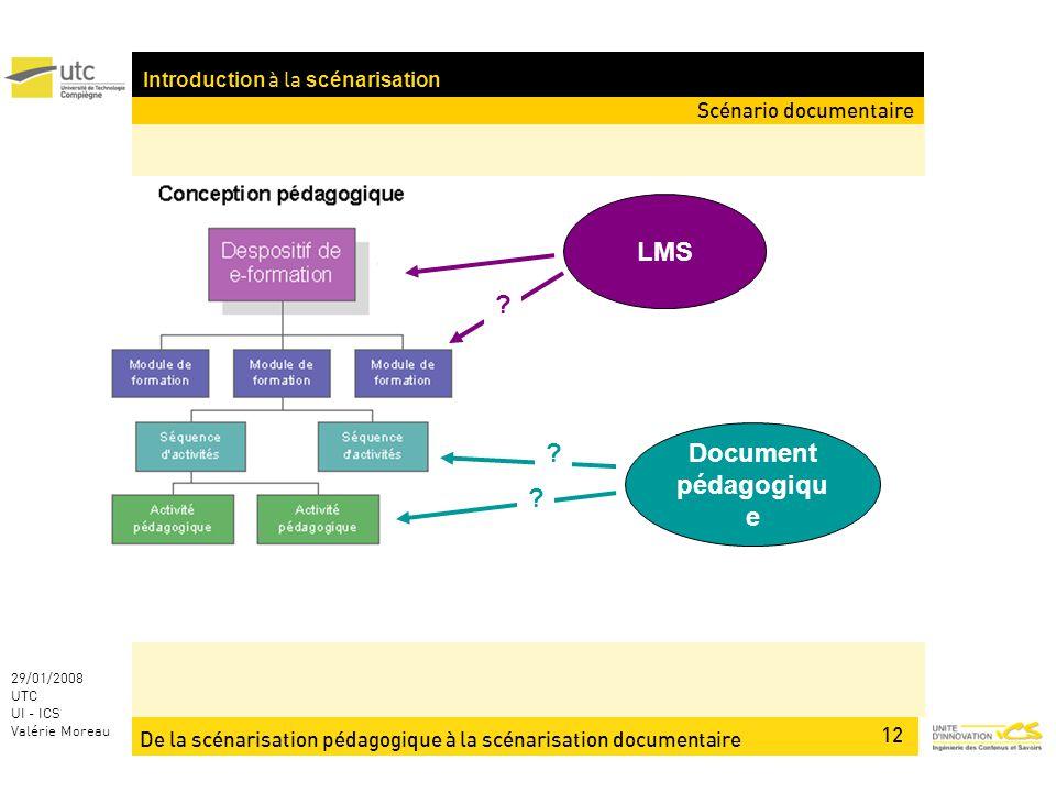De la scénarisation pédagogique à la scénarisation documentaire 12 29/01/2008 UTC UI - ICS Valérie Moreau Introduction à la scénarisation LMS Document pédagogiqu e .